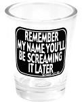 Funny Shot Glasses  - Remember my name.  You'll be screaming it later